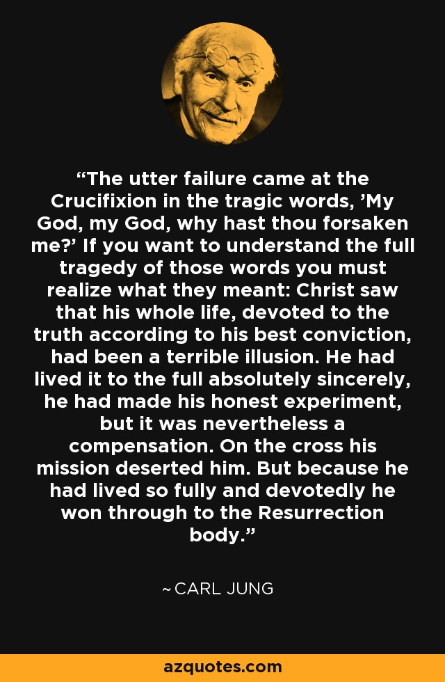 The utter failure came at the Crucifixion in the tragic words, 'My God, my God, why hast thou forsaken me?' If you want to understand the full tragedy of those words you must realize what they meant: Christ saw that his whole life, devoted to the truth according to his best conviction, had been a terrible illusion. He had lived it to the full absolutely sincerely, he had made his honest experiment, but it was nevertheless a compensation. On the cross his mission deserted him. But because he had lived so fully and devotedly he won through to the Resurrection body. - Carl Jung