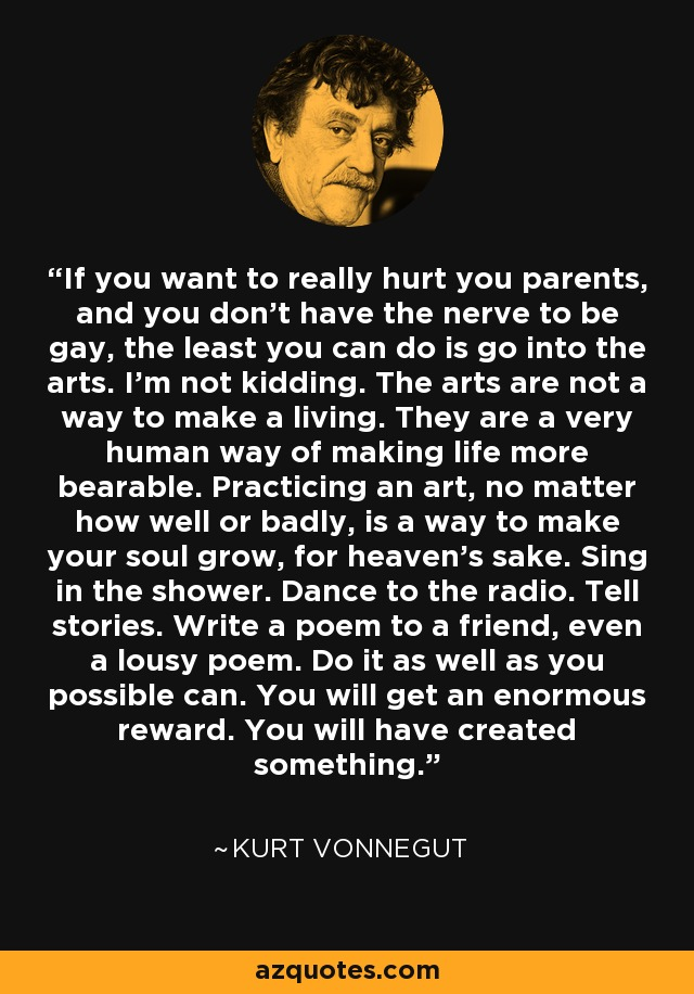 If you want to really hurt you parents, and you don't have the nerve to be gay, the least you can do is go into the arts. I'm not kidding. The arts are not a way to make a living. They are a very human way of making life more bearable. Practicing an art, no matter how well or badly, is a way to make your soul grow, for heaven's sake. Sing in the shower. Dance to the radio. Tell stories. Write a poem to a friend, even a lousy poem. Do it as well as you possible can. You will get an enormous reward. You will have created something. - Kurt Vonnegut