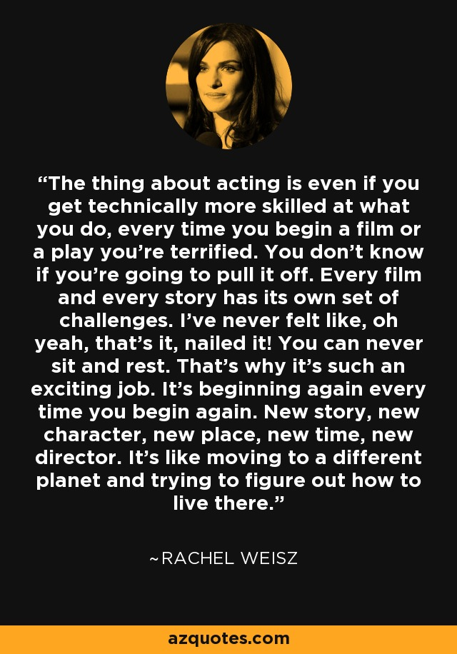 The thing about acting is even if you get technically more skilled at what you do, every time you begin a film or a play you're terrified. You don't know if you're going to pull it off. Every film and every story has its own set of challenges. I've never felt like, oh yeah, that's it, nailed it! You can never sit and rest. That's why it's such an exciting job. It's beginning again every time you begin again. New story, new character, new place, new time, new director. It's like moving to a different planet and trying to figure out how to live there. - Rachel Weisz