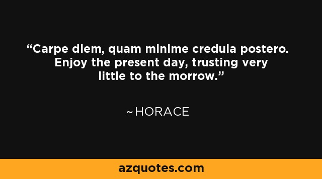 Carpe diem, quam minime credula postero. Enjoy the present day, trusting very little to the morrow. - Horace