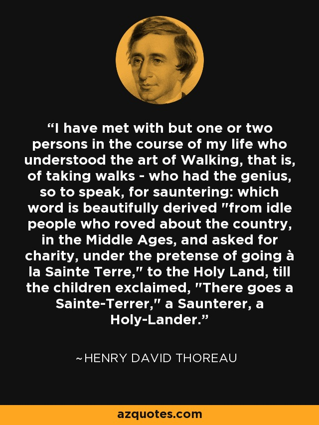 I have met with but one or two persons in the course of my life who understood the art of Walking, that is, of taking walks - who had the genius, so to speak, for sauntering: which word is beautifully derived