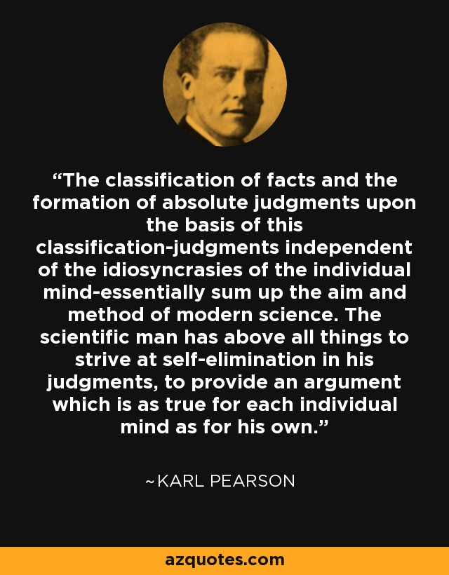 The classification of facts and the formation of absolute judgments upon the basis of this classification-judgments independent of the idiosyncrasies of the individual mind-essentially sum up the aim and method of modern science. The scientific man has above all things to strive at self-elimination in his judgments, to provide an argument which is as true for each individual mind as for his own. - Karl Pearson