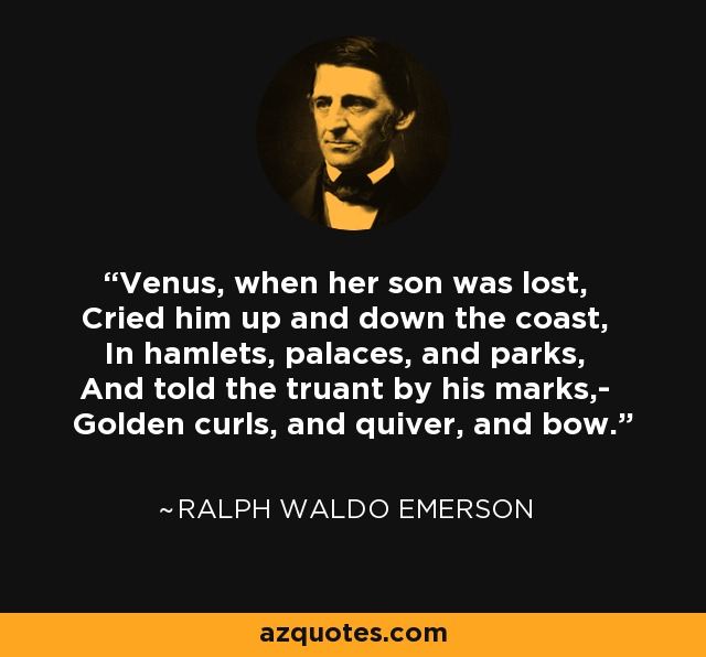 Venus, when her son was lost, Cried him up and down the coast, In hamlets, palaces, and parks, And told the truant by his marks,- Golden curls, and quiver, and bow. - Ralph Waldo Emerson
