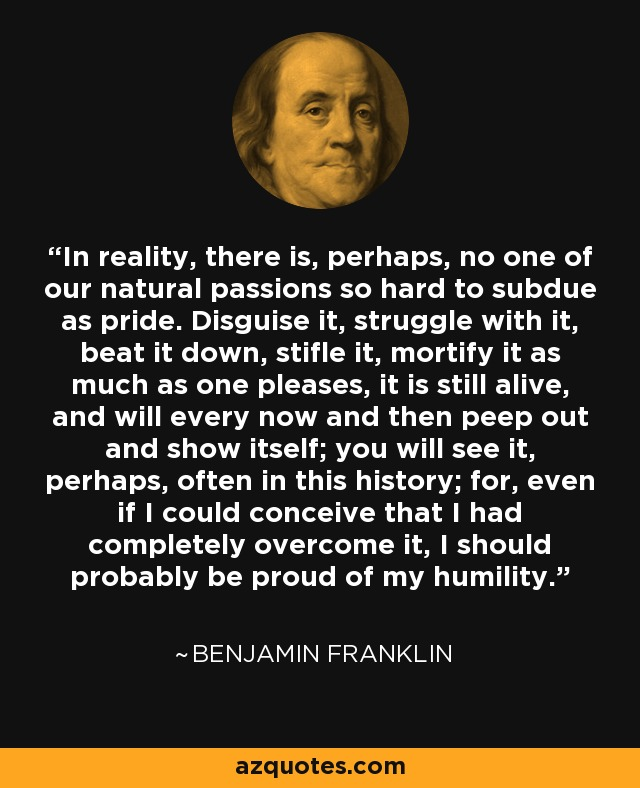 In reality, there is, perhaps, no one of our natural passions so hard to subdue as pride. Disguise it, struggle with it, beat it down, stifle it, mortify it as much as one pleases, it is still alive, and will every now and then peep out and show itself; you will see it, perhaps, often in this history; for, even if I could conceive that I had completely overcome it, I should probably be proud of my humility. - Benjamin Franklin