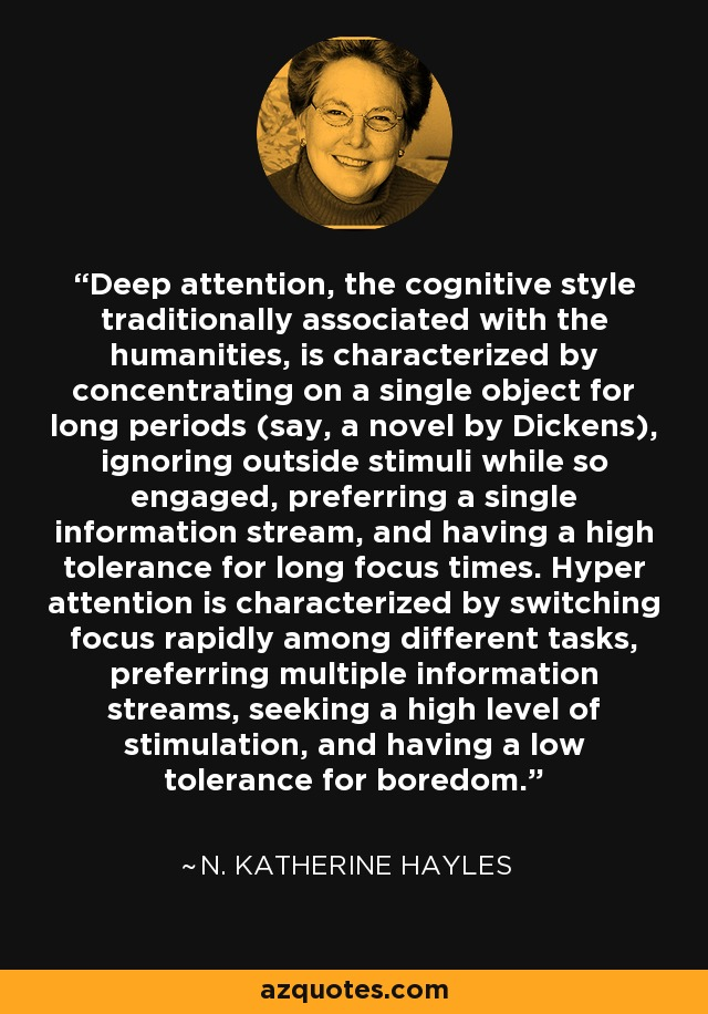 Deep attention, the cognitive style traditionally associated with the humanities, is characterized by concentrating on a single object for long periods (say, a novel by Dickens), ignoring outside stimuli while so engaged, preferring a single information stream, and having a high tolerance for long focus times. Hyper attention is characterized by switching focus rapidly among different tasks, preferring multiple information streams, seeking a high level of stimulation, and having a low tolerance for boredom. - N. Katherine Hayles