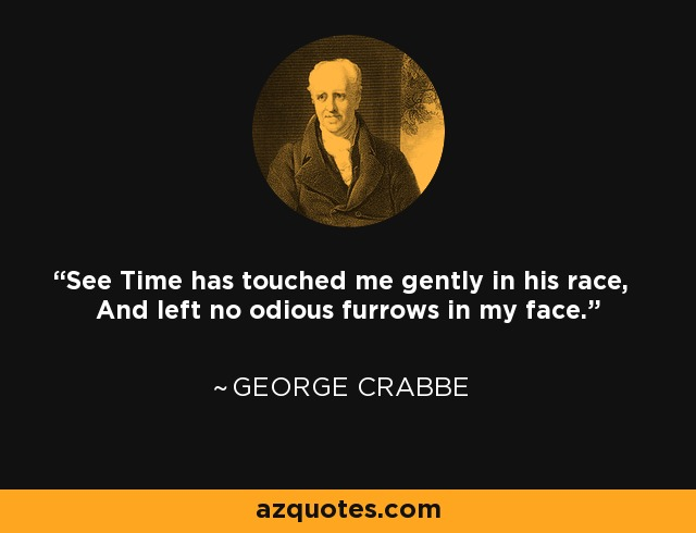 See Time has touched me gently in his race, And left no odious furrows in my face. - George Crabbe