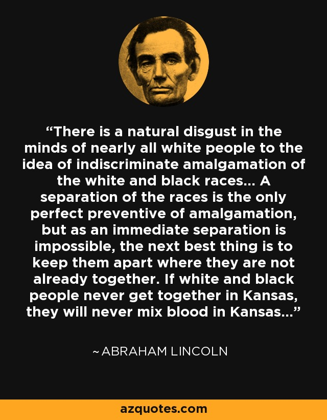 There is a natural disgust in the minds of nearly all white people to the idea of indiscriminate amalgamation of the white and black races... A separation of the races is the only perfect preventive of amalgamation, but as an immediate separation is impossible, the next best thing is to keep them apart where they are not already together. If white and black people never get together in Kansas, they will never mix blood in Kansas... - Abraham Lincoln