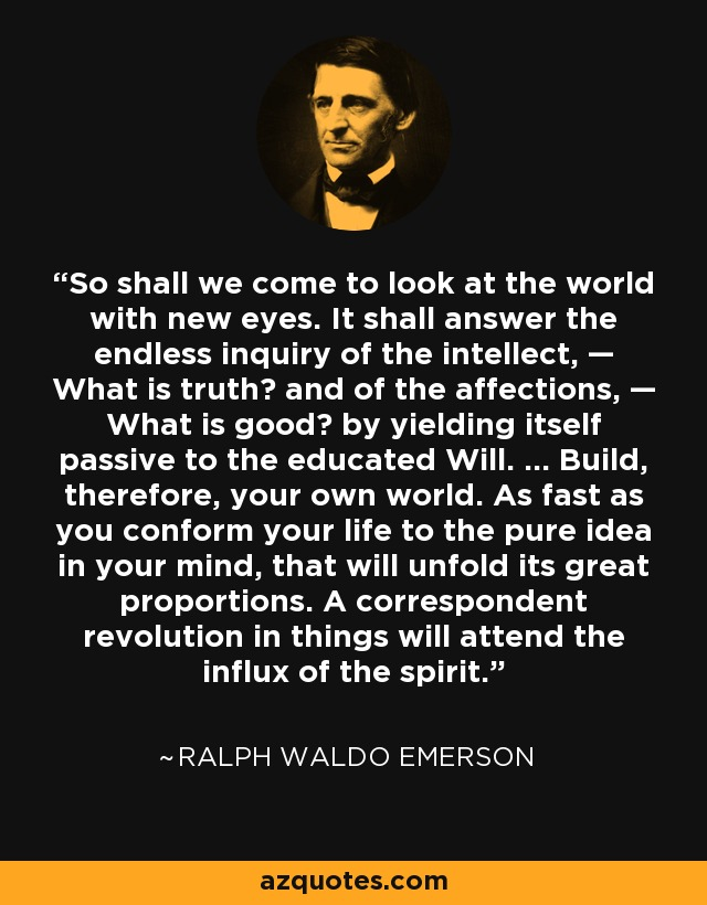 So shall we come to look at the world with new eyes. It shall answer the endless inquiry of the intellect, — What is truth? and of the affections, — What is good? by yielding itself passive to the educated Will. ... Build, therefore, your own world. As fast as you conform your life to the pure idea in your mind, that will unfold its great proportions. A correspondent revolution in things will attend the influx of the spirit. - Ralph Waldo Emerson