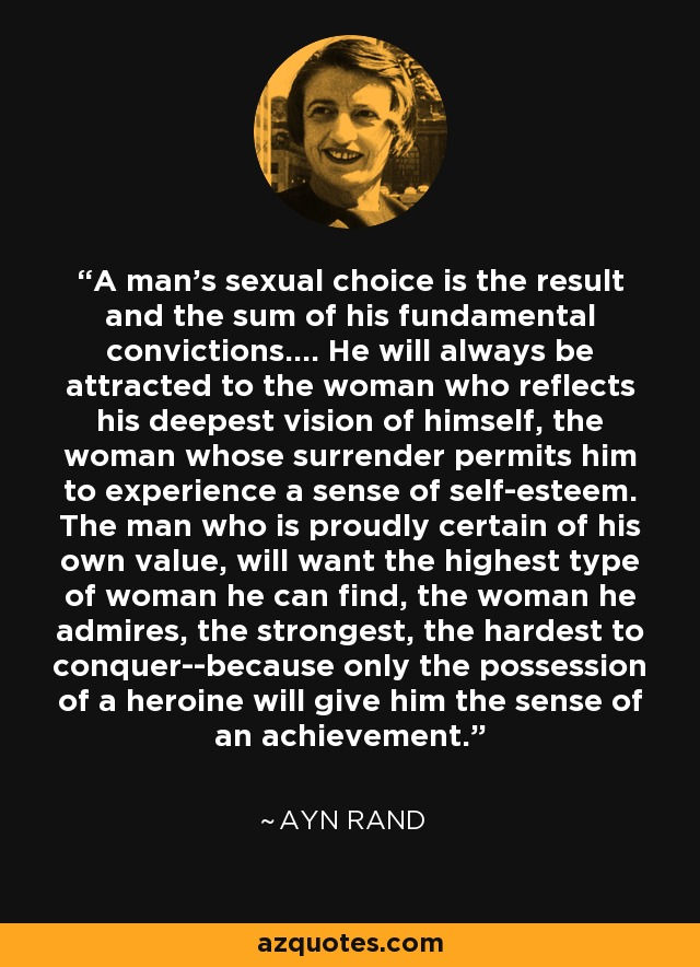 A man's sexual choice is the result and the sum of his fundamental convictions.... He will always be attracted to the woman who reflects his deepest vision of himself, the woman whose surrender permits him to experience a sense of self-esteem. The man who is proudly certain of his own value, will want the highest type of woman he can find, the woman he admires, the strongest, the hardest to conquer--because only the possession of a heroine will give him the sense of an achievement. - Ayn Rand