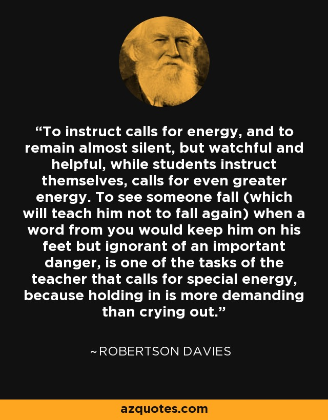 To instruct calls for energy, and to remain almost silent, but watchful and helpful, while students instruct themselves, calls for even greater energy. To see someone fall (which will teach him not to fall again) when a word from you would keep him on his feet but ignorant of an important danger, is one of the tasks of the teacher that calls for special energy, because holding in is more demanding than crying out. - Robertson Davies