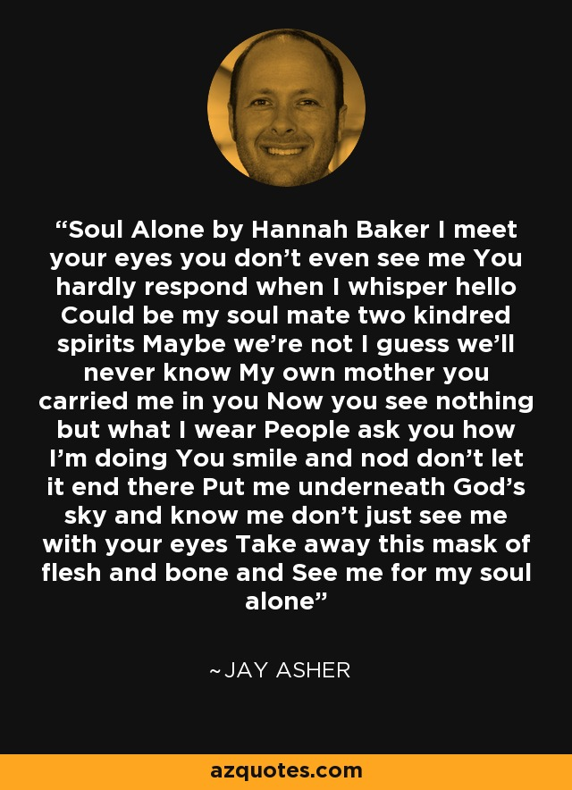 Soul Alone by Hannah Baker I meet your eyes you don't even see me You hardly respond when I whisper hello Could be my soul mate two kindred spirits Maybe we're not I guess we'll never know My own mother you carried me in you Now you see nothing but what I wear People ask you how I'm doing You smile and nod don't let it end there Put me underneath God's sky and know me don't just see me with your eyes Take away this mask of flesh and bone and See me for my soul alone - Jay Asher