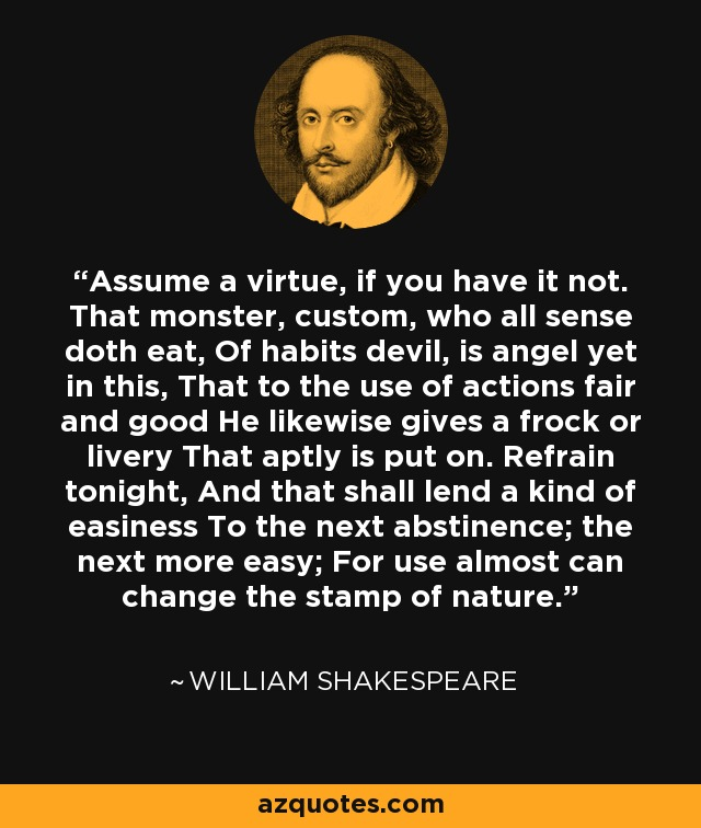 Assume a virtue, if you have it not. That monster, custom, who all sense doth eat, Of habits devil, is angel yet in this, That to the use of actions fair and good He likewise gives a frock or livery That aptly is put on. Refrain tonight, And that shall lend a kind of easiness To the next abstinence; the next more easy; For use almost can change the stamp of nature. - William Shakespeare