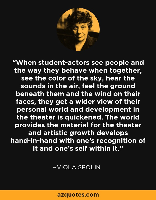 When student-actors see people and the way they behave when together, see the color of the sky, hear the sounds in the air, feel the ground beneath them and the wind on their faces, they get a wider view of their personal world and development in the theater is quickened. The world provides the material for the theater and artistic growth develops hand-in-hand with one's recognition of it and one's self within it. - Viola Spolin
