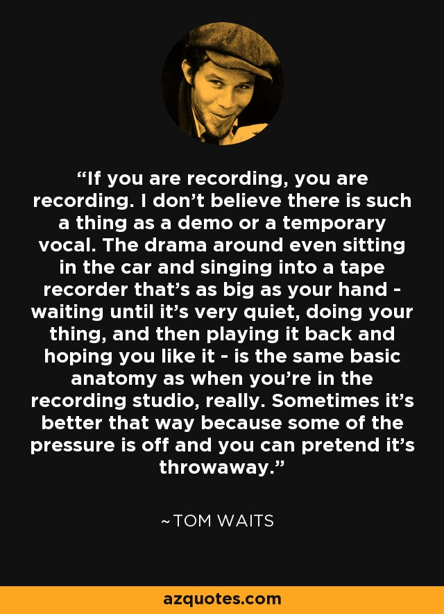If you are recording, you are recording. I don't believe there is such a thing as a demo or a temporary vocal. The drama around even sitting in the car and singing into a tape recorder that's as big as your hand - waiting until it's very quiet, doing your thing, and then playing it back and hoping you like it - is the same basic anatomy as when you're in the recording studio, really. Sometimes it's better that way because some of the pressure is off and you can pretend it's throwaway. - Tom Waits