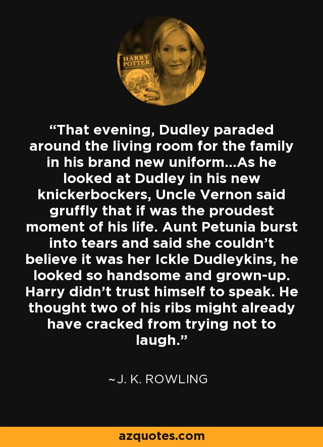 That evening, Dudley paraded around the living room for the family in his brand new uniform...As he looked at Dudley in his new knickerbockers, Uncle Vernon said gruffly that if was the proudest moment of his life. Aunt Petunia burst into tears and said she couldn't believe it was her Ickle Dudleykins, he looked so handsome and grown-up. Harry didn't trust himself to speak. He thought two of his ribs might already have cracked from trying not to laugh. - J. K. Rowling