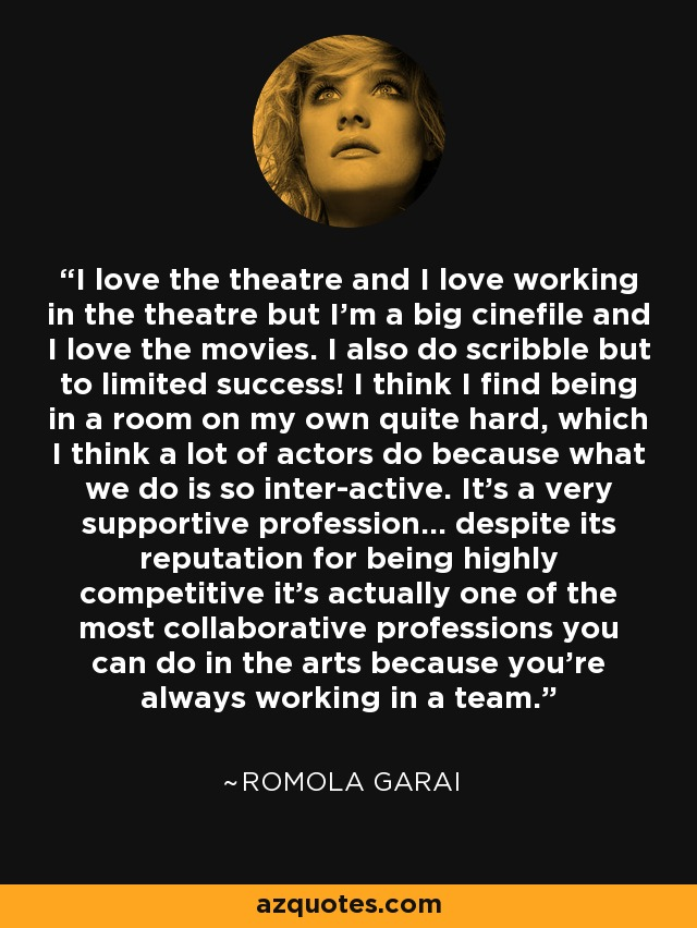 I love the theatre and I love working in the theatre but I'm a big cinefile and I love the movies. I also do scribble but to limited success! I think I find being in a room on my own quite hard, which I think a lot of actors do because what we do is so inter-active. It's a very supportive profession... despite its reputation for being highly competitive it's actually one of the most collaborative professions you can do in the arts because you're always working in a team. - Romola Garai