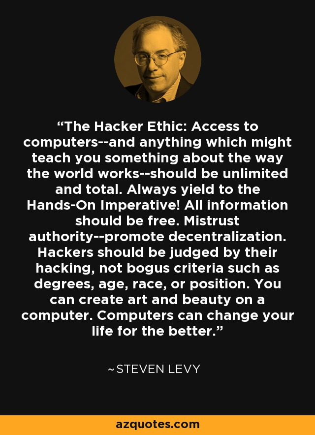 The Hacker Ethic: Access to computers--and anything which might teach you something about the way the world works--should be unlimited and total. Always yield to the Hands-On Imperative! All information should be free. Mistrust authority--promote decentralization. Hackers should be judged by their hacking, not bogus criteria such as degrees, age, race, or position. You can create art and beauty on a computer. Computers can change your life for the better. - Steven Levy