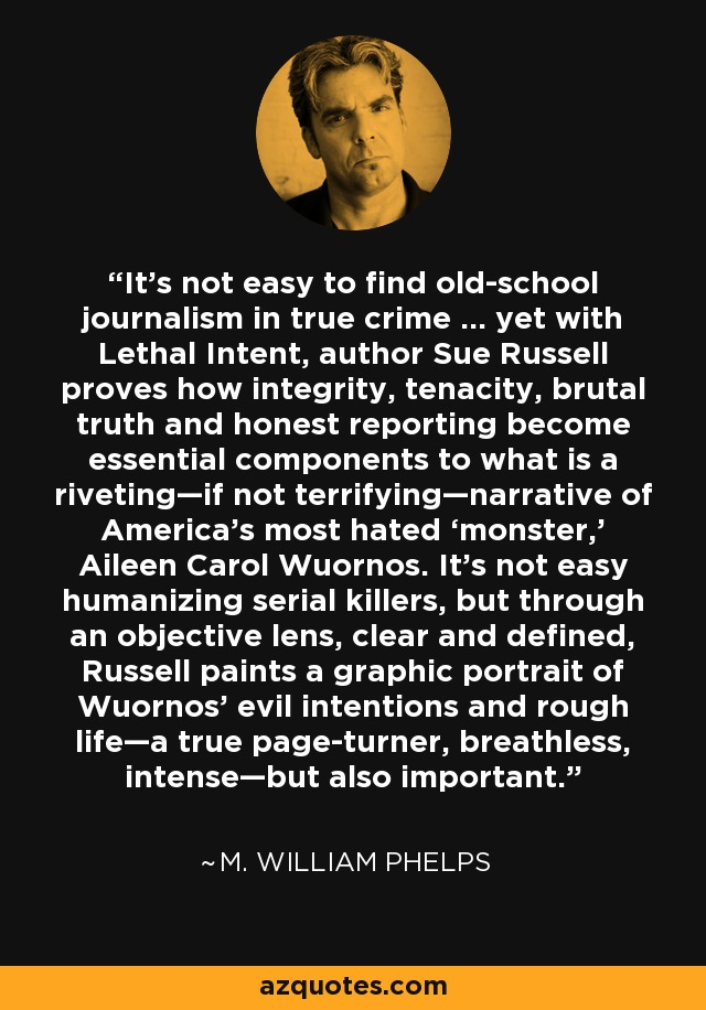 It's not easy to find old-school journalism in true crime … yet with Lethal Intent, author Sue Russell proves how integrity, tenacity, brutal truth and honest reporting become essential components to what is a riveting—if not terrifying—narrative of America's most hated 'monster,' Aileen Carol Wuornos. It's not easy humanizing serial killers, but through an objective lens, clear and defined, Russell paints a graphic portrait of Wuornos' evil intentions and rough life—a true page-turner, breathless, intense—but also important. - M. William Phelps