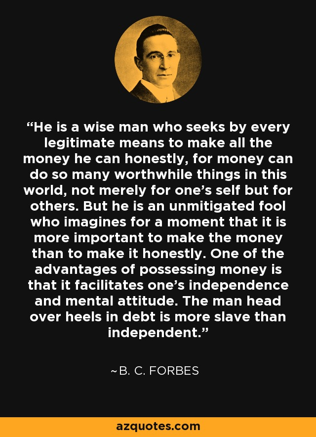 He is a wise man who seeks by every legitimate means to make all the money he can honestly, for money can do so many worthwhile things in this world, not merely for one's self but for others. But he is an unmitigated fool who imagines for a moment that it is more important to make the money than to make it honestly. One of the advantages of possessing money is that it facilitates one's independence and mental attitude. The man head over heels in debt is more slave than independent. - B. C. Forbes