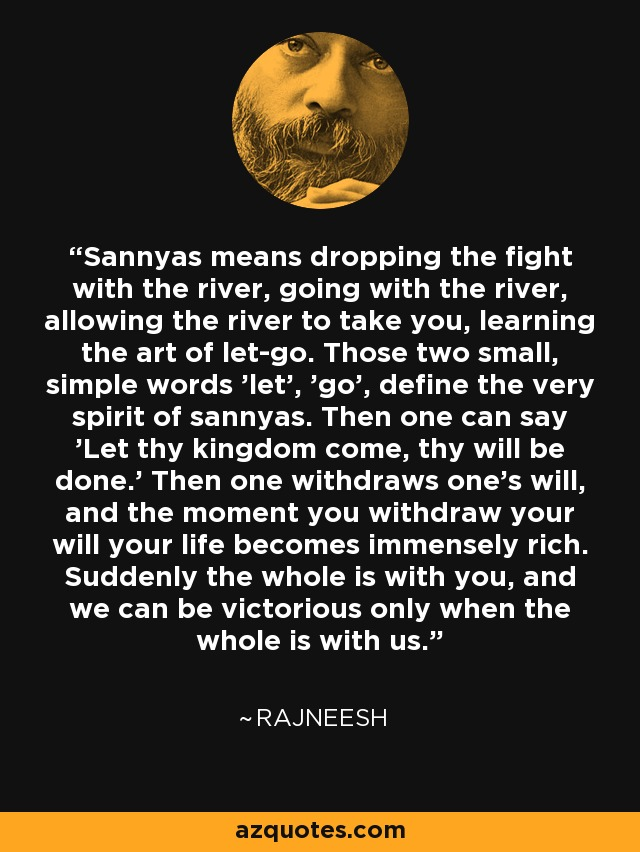 Sannyas means dropping the fight with the river, going with the river, allowing the river to take you, learning the art of let-go. Those two small, simple words 'let', 'go', define the very spirit of sannyas. Then one can say 'Let thy kingdom come, thy will be done.' Then one withdraws one's will, and the moment you withdraw your will your life becomes immensely rich. Suddenly the whole is with you, and we can be victorious only when the whole is with us. - Rajneesh