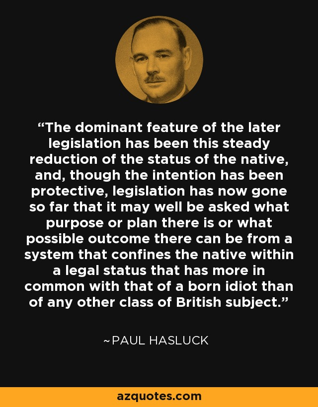 The dominant feature of the later legislation has been this steady reduction of the status of the native, and, though the intention has been protective, legislation has now gone so far that it may well be asked what purpose or plan there is or what possible outcome there can be from a system that confines the native within a legal status that has more in common with that of a born idiot than of any other class of British subject. - Paul Hasluck
