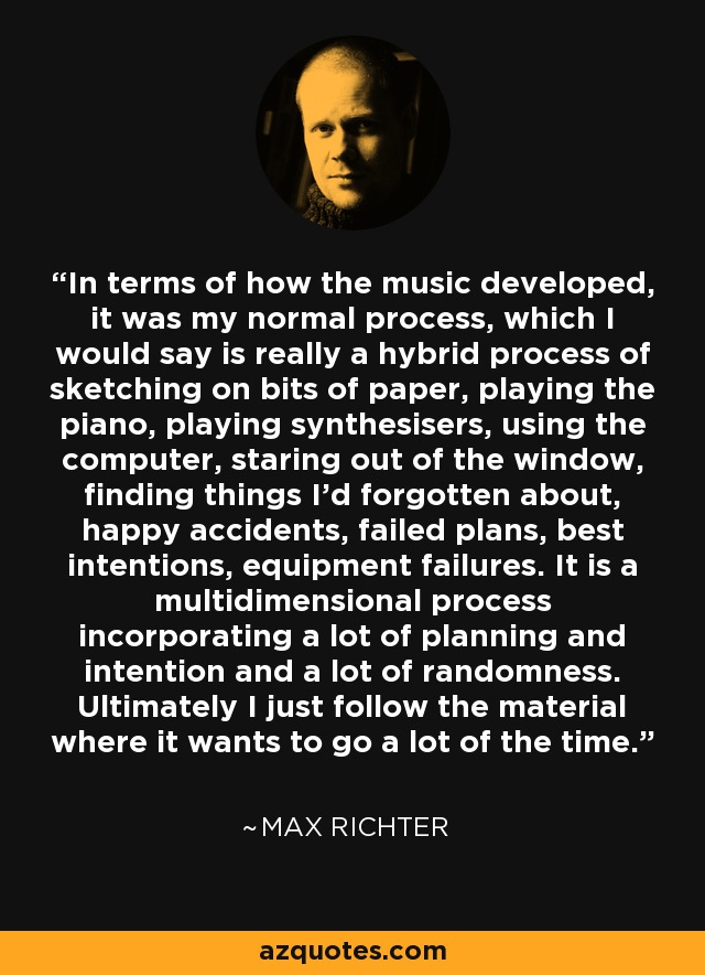 In terms of how the music developed, it was my normal process, which I would say is really a hybrid process of sketching on bits of paper, playing the piano, playing synthesisers, using the computer, staring out of the window, finding things I'd forgotten about, happy accidents, failed plans, best intentions, equipment failures. It is a multidimensional process incorporating a lot of planning and intention and a lot of randomness. Ultimately I just follow the material where it wants to go a lot of the time. - Max Richter