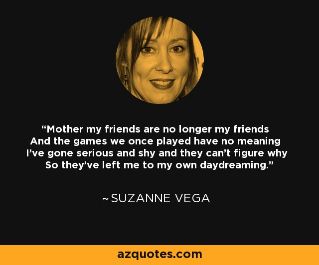 Mother my friends are no longer my friends And the games we once played have no meaning I've gone serious and shy and they can't figure why So they've left me to my own daydreaming. - Suzanne Vega