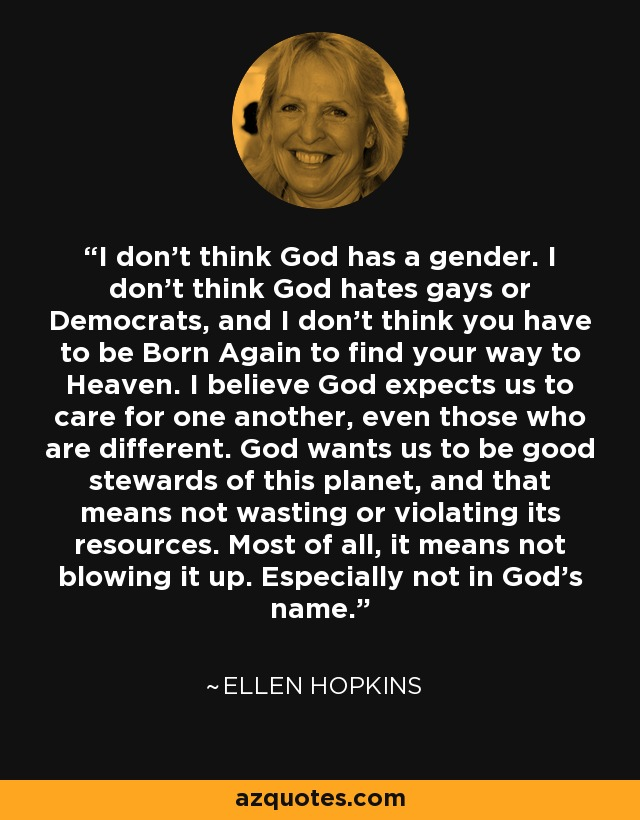 I don't think God has a gender. I don't think God hates gays or Democrats, and I don't think you have to be Born Again to find your way to Heaven. I believe God expects us to care for one another, even those who are different. God wants us to be good stewards of this planet, and that means not wasting or violating its resources. Most of all, it means not blowing it up. Especially not in God's name. - Ellen Hopkins