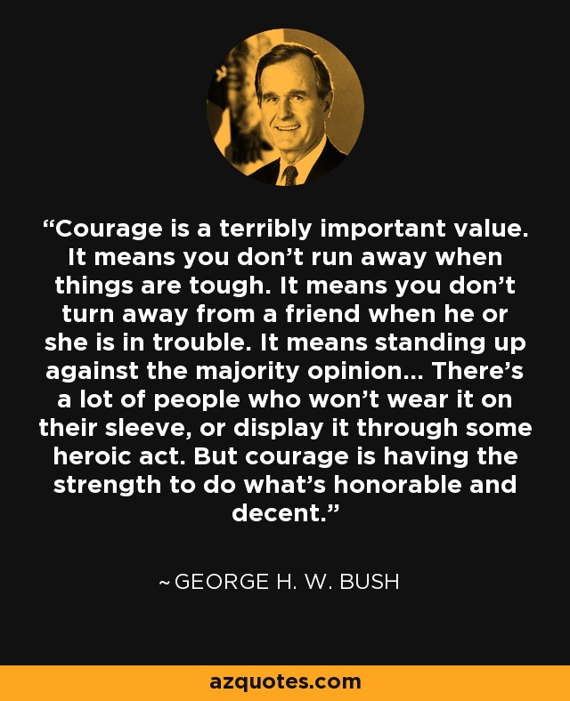 Courage is a terribly important value. It means you don't run away when things are tough. It means you don't turn away from a friend when he or she is in trouble. It means standing up against the majority opinion... There's a lot of people who won't wear it on their sleeve, or display it through some heroic act. But courage is having the strength to do what's honorable and decent. - George H. W. Bush