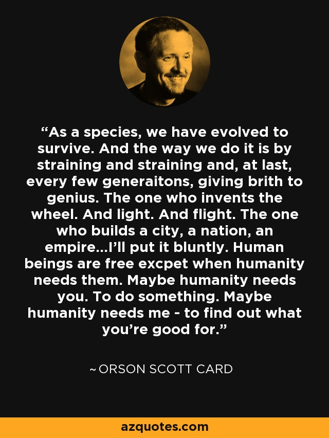 As a species, we have evolved to survive. And the way we do it is by straining and straining and, at last, every few generaitons, giving brith to genius. The one who invents the wheel. And light. And flight. The one who builds a city, a nation, an empire...I'll put it bluntly. Human beings are free excpet when humanity needs them. Maybe humanity needs you. To do something. Maybe humanity needs me - to find out what you're good for. - Orson Scott Card