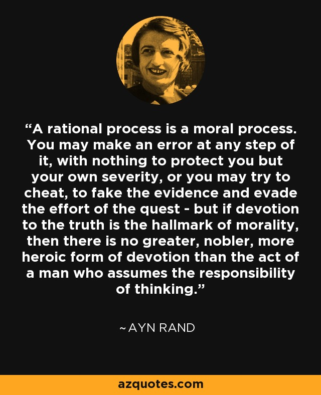 A rational process is a moral process. You may make an error at any step of it, with nothing to protect you but your own severity, or you may try to cheat, to fake the evidence and evade the effort of the quest - but if devotion to the truth is the hallmark of morality, then there is no greater, nobler, more heroic form of devotion than the act of a man who assumes the responsibility of thinking. - Ayn Rand