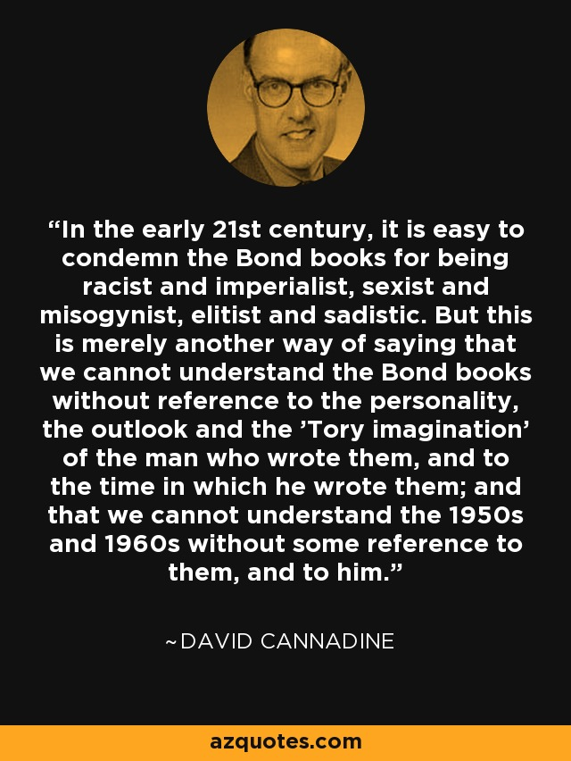 In the early 21st century, it is easy to condemn the Bond books for being racist and imperialist, sexist and misogynist, elitist and sadistic. But this is merely another way of saying that we cannot understand the Bond books without reference to the personality, the outlook and the 'Tory imagination' of the man who wrote them, and to the time in which he wrote them; and that we cannot understand the 1950s and 1960s without some reference to them, and to him. - David Cannadine
