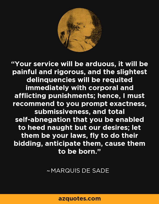...your service will be arduous, it will be painful and rigorous, and the slightest delinquencies will be requited immediately with corporal and afflicting punishments; hence, I must recommend to you prompt exactness, submissiveness, and total self-abnegation that you be enabled to heed naught but our desires; let them be your laws, fly to do their bidding, anticipate them, cause them to be born... - Marquis de Sade