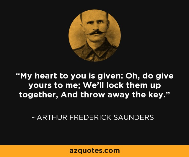 My heart to you is given: Oh, do give yours to me; We'll lock them up together, And throw away the key. - Arthur Frederick Saunders