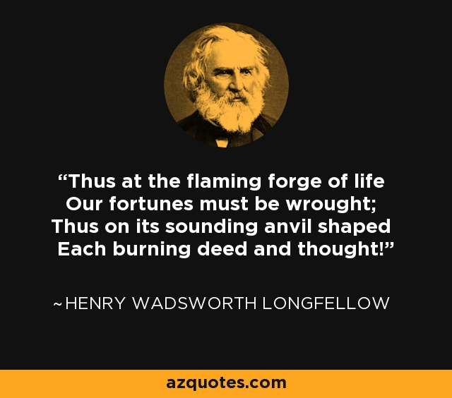 Thus at the flaming forge of life Our fortunes must be wrought; Thus on its sounding anvil shaped Each burning deed and thought! - Henry Wadsworth Longfellow