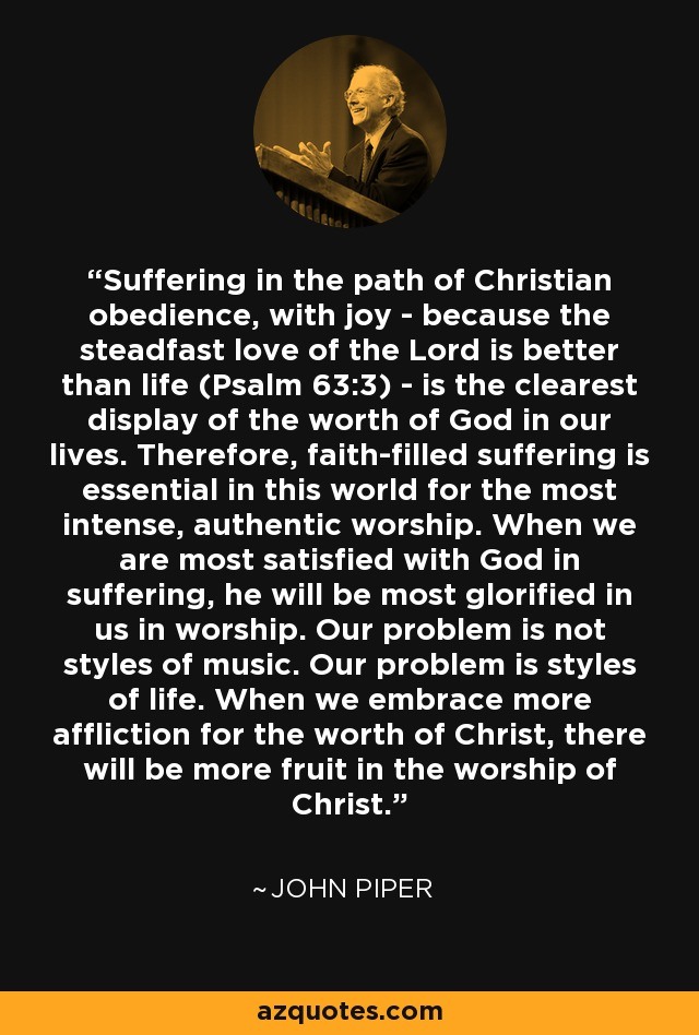 Suffering in the path of Christian obedience, with joy - because the steadfast love of the Lord is better than life (Psalm 63:3) - is the clearest display of the worth of God in our lives. Therefore, faith-filled suffering is essential in this world for the most intense, authentic worship. When we are most satisfied with God in suffering, he will be most glorified in us in worship. Our problem is not styles of music. Our problem is styles of life. When we embrace more affliction for the worth of Christ, there will be more fruit in the worship of Christ. - John Piper
