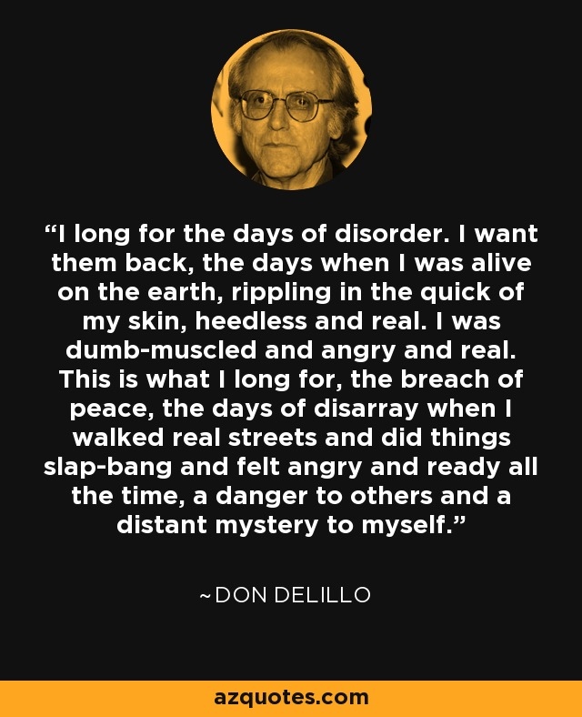 I long for the days of disorder. I want them back, the days when I was alive on the earth, rippling in the quick of my skin, heedless and real. I was dumb-muscled and angry and real. This is what I long for, the breach of peace, the days of disarray when I walked real streets and did things slap-bang and felt angry and ready all the time, a danger to others and a distant mystery to myself. - Don DeLillo