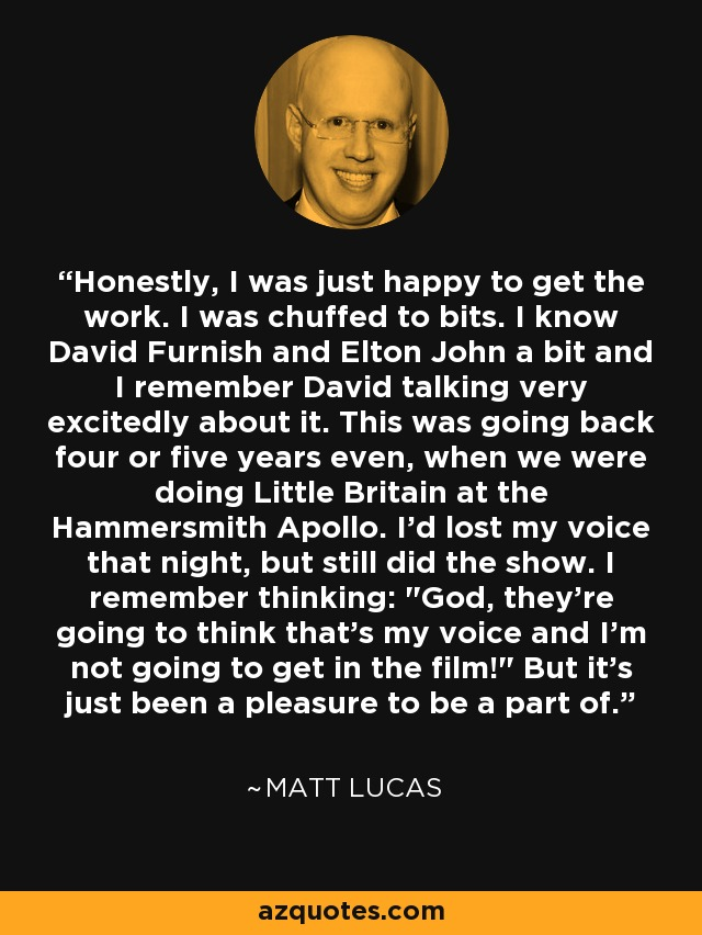 Honestly, I was just happy to get the work. I was chuffed to bits. I know David Furnish and Elton John a bit and I remember David talking very excitedly about it. This was going back four or five years even, when we were doing Little Britain at the Hammersmith Apollo. I'd lost my voice that night, but still did the show. I remember thinking: