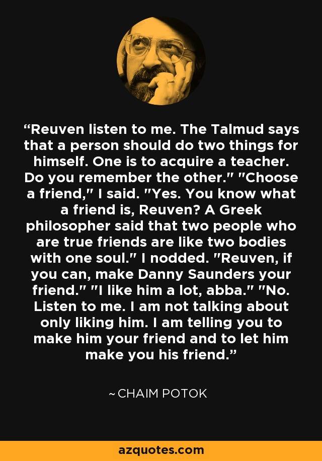 Reuven listen to me. The Talmud says that a person should do two things for himself. One is to acquire a teacher. Do you remember the other.