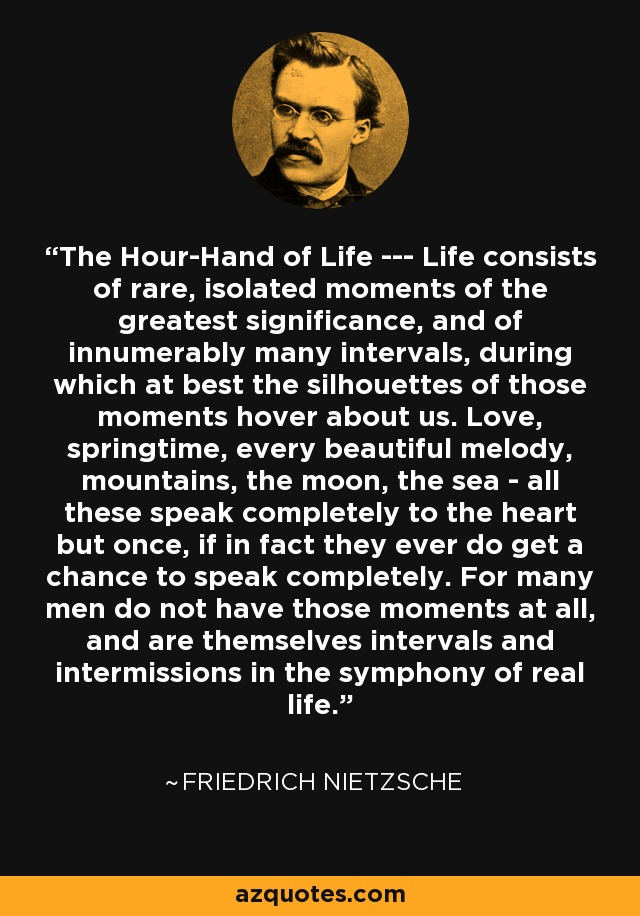 The Hour-Hand of Life --- Life consists of rare, isolated moments of the greatest significance, and of innumerably many intervals, during which at best the silhouettes of those moments hover about us. Love, springtime, every beautiful melody, mountains, the moon, the sea - all these speak completely to the heart but once, if in fact they ever do get a chance to speak completely. For many men do not have those moments at all, and are themselves intervals and intermissions in the symphony of real life. - Friedrich Nietzsche