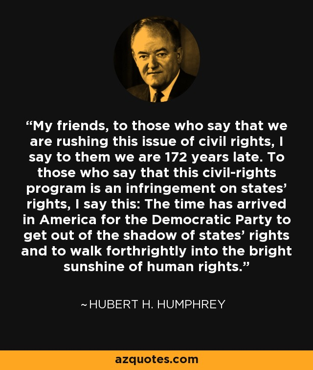 My friends, to those who say that we are rushing this issue of civil rights, I say to them we are 172 years late. To those who say that this civil-rights program is an infringement on states' rights, I say this: The time has arrived in America for the Democratic Party to get out of the shadow of states' rights and to walk forthrightly into the bright sunshine of human rights. - Hubert H. Humphrey