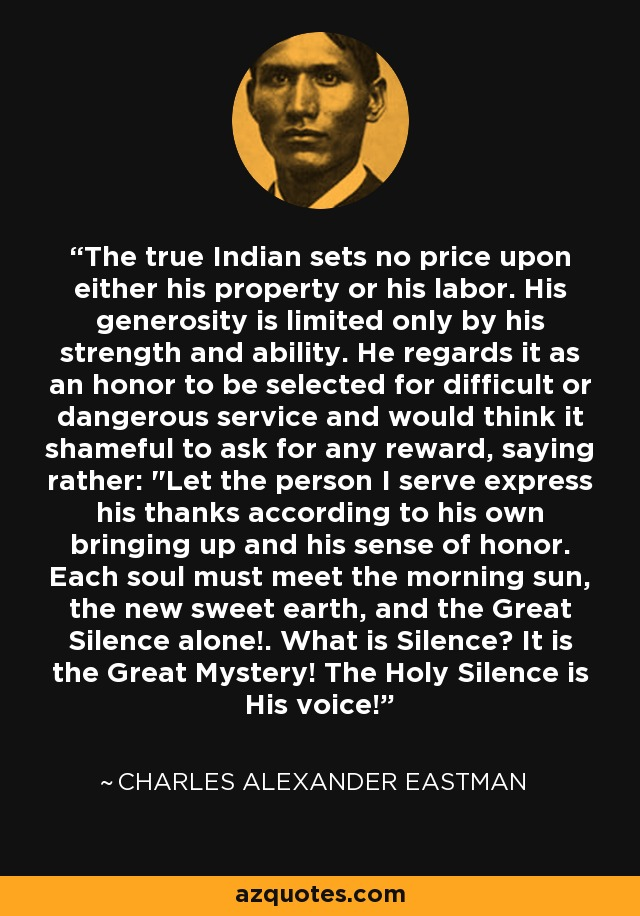 The true Indian sets no price upon either his property or his labor. His generosity is limited only by his strength and ability. He regards it as an honor to be selected for difficult or dangerous service and would think it shameful to ask for any reward, saying rather: