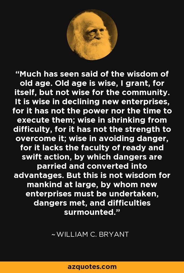Much has seen said of the wisdom of old age. Old age is wise, I grant, for itself, but not wise for the community. It is wise in declining new enterprises, for it has not the power nor the time to execute them; wise in shrinking from difficulty, for it has not the strength to overcome it; wise in avoiding danger, for it lacks the faculty of ready and swift action, by which dangers are parried and converted into advantages. But this is not wisdom for mankind at large, by whom new enterprises must be undertaken, dangers met, and difficulties surmounted. - William C. Bryant