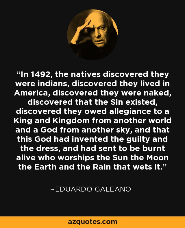 In 1492, the natives discovered they were indians, discovered they lived in America, discovered they were naked, discovered that the Sin existed, discovered they owed allegiance to a King and Kingdom from another world and a God from another sky, and that this God had invented the guilty and the dress, and had sent to be burnt alive who worships the Sun the Moon the Earth and the Rain that wets it. - Eduardo Galeano