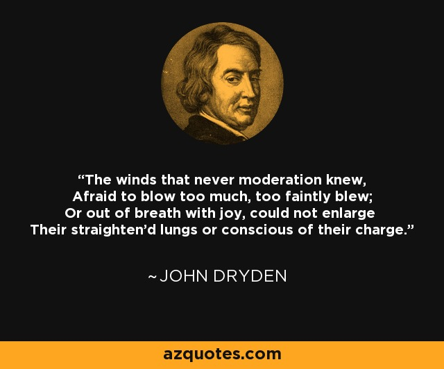 The winds that never moderation knew, Afraid to blow too much, too faintly blew; Or out of breath with joy, could not enlarge Their straighten'd lungs or conscious of their charge. - John Dryden