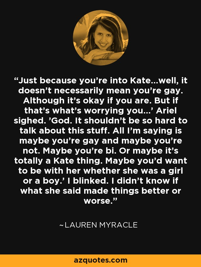 Just because you're into Kate...well, it doesn't necessarily mean you're gay. Although it's okay if you are. But if that's what's worrying you...' Ariel sighed. 'God. It shouldn't be so hard to talk about this stuff. All I'm saying is maybe you're gay and maybe you're not. Maybe you're bi. Or maybe it's totally a Kate thing. Maybe you'd want to be with her whether she was a girl or a boy.' I blinked. I didn't know if what she said made things better or worse. - Lauren Myracle