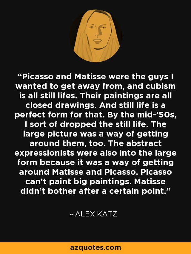 Picasso and Matisse were the guys I wanted to get away from, and cubism is all still lifes. Their paintings are all closed drawings. And still life is a perfect form for that. By the mid-'50s, I sort of dropped the still life. The large picture was a way of getting around them, too. The abstract expressionists were also into the large form because it was a way of getting around Matisse and Picasso. Picasso can't paint big paintings. Matisse didn't bother after a certain point. - Alex Katz