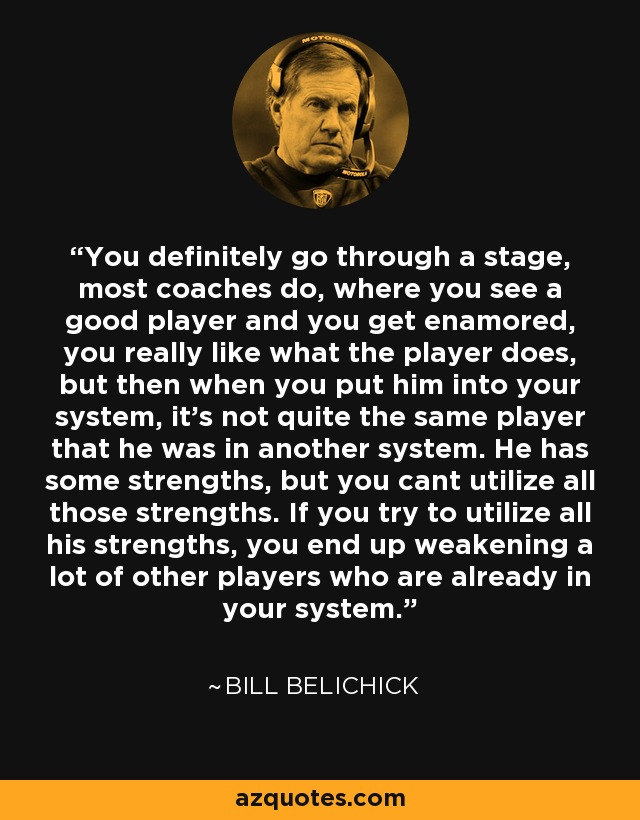 You definitely go through a stage, most coaches do, where you see a good player and you get enamored, you really like what the player does, but then when you put him into your system, it's not quite the same player that he was in another system. He has some strengths, but you cant utilize all those strengths. If you try to utilize all his strengths, you end up weakening a lot of other players who are already in your system. - Bill Belichick