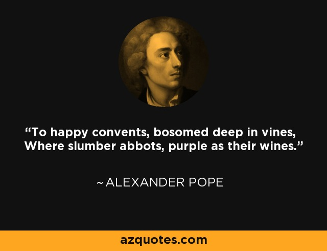 To happy convents, bosomed deep in vines, Where slumber abbots, purple as their wines. - Alexander Pope