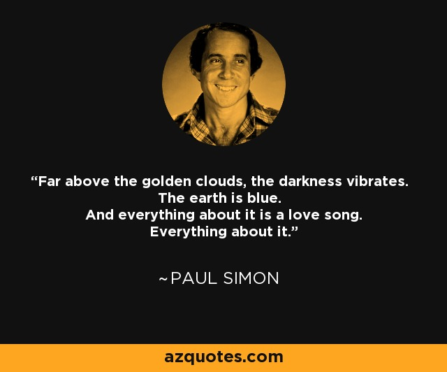 Far above the golden clouds, the darkness vibrates. The earth is blue. And everything about it is a love song. Everything about it. - Paul Simon